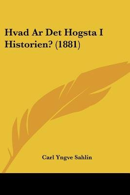 Hvad AR Det Hogsta I Historien? (1881) (English, Spanish, Swedish, Paperback): Carl Yngve Sahlin