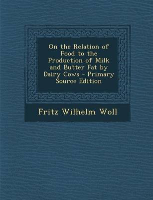 On the Relation of Food to the Production of Milk and Butter Fat by Dairy Cows (Paperback): Fritz Wilhelm Woll