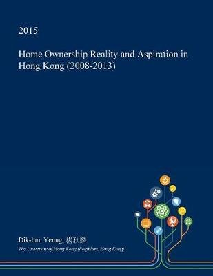 Home Ownership Reality and Aspiration in Hong Kong (2008-2013) (Paperback): Dik-Lun Yeung