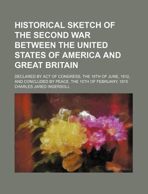 Historical Sketch of the Second War Between the United States of America and Great Britain; Declared by Act of Congress, the...
