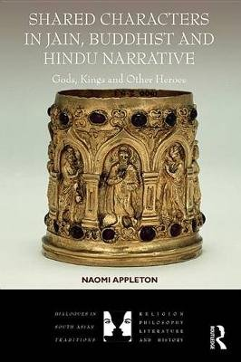 Shared Characters in Jain, Buddhist, and Hindu Narrative - Gods, Kings, and Other Heroes (Electronic book text): Naomi Appleton