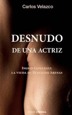 Desnudo de Una Actriz - Ingrid Gonzalez: La Viuda de Reinaldo Arenas (Spanish, Paperback): Carlos Velazco