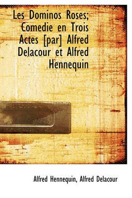 Les Dominos Roses; Com Die En Trois Actes [Par] Alfred Delacour Et Alfred Hennequin (English, French, Hardcover): Alfred...