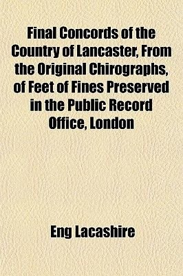 Final Concords of the Country of Lancaster, from the Original Chirographs, of Feet of Fines Preserved in the Public Record...