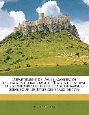 Departement de L'Aube. Cahiers de Doleances Du Bailliage de Troyes (Principal Et Secondaires) Et Du Bailliage de...