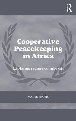 Cooperative Peacekeeping in Africa - Exploring Regime Complexity (Hardcover): Malte Brosig