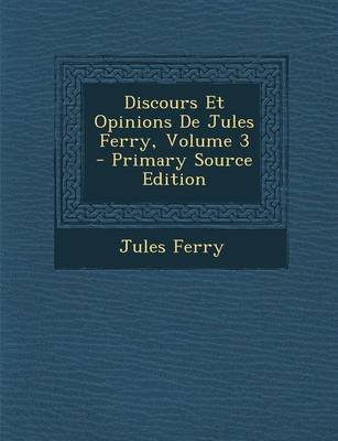 Discours Et Opinions de Jules Ferry, Volume 3 - Primary Source Edition (French, Paperback): Jules Ferry