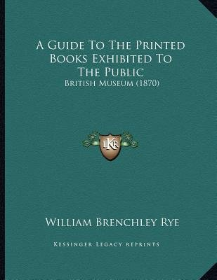 A Guide to the Printed Books Exhibited to the Public - British Museum (1870) (Paperback): William Brenchley Rye