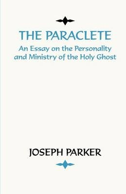 Paraclete - An Essay on the Personality and Ministry of the Holy Ghost (Paperback): Joseph Parker