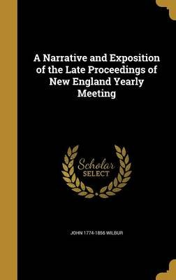 A Narrative and Exposition of the Late Proceedings of New England Yearly Meeting (Hardcover): John 1774-1856 Wilbur