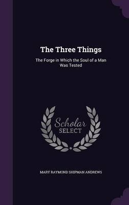 The Three Things - The Forge in Which the Soul of a Man Was Tested (Hardcover): Mary Raymond Shipman Andrews