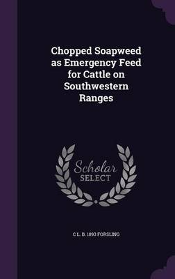 Chopped Soapweed as Emergency Feed for Cattle on Southwestern Ranges (Hardcover): C. L. B. 1893 Forsling