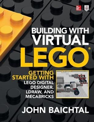 Building with Virtual LEGO: Getting Started with LEGO Digital Designer, LDraw, and Mecabricks (Paperback, Ed): John Baichtal