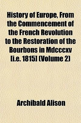 History of Europe, from the Commencement of the French Revolution to the Restoration of the Bourbons in MDCCCXV [I.E. 1815]...