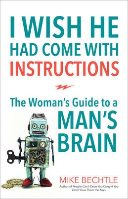 I Wish He Had Come with Instructions - The Woman's Guide to a Man's Brain (Paperback): Mike Bechtle