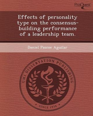 Effects of Personality Type on the Consensus-Building Performance of a Leadership Team (Paperback): Daniel Pascoe Aguilar