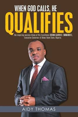 When God Calls, He Qualifies - ...the Inspiring Success Bleep of His Excellency Udom Gabriel Emmanuel- Executive Governor of...