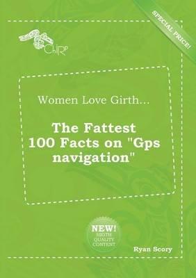 Women Love Girth... the Fattest 100 Facts on GPS Navigation (Paperback): Ryan Scory