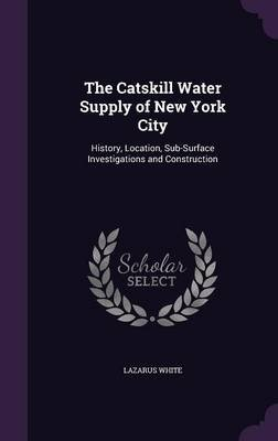 The Catskill Water Supply of New York City - History, Location, Sub-Surface Investigations and Construction (Hardcover):...