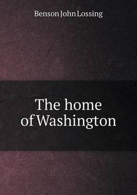 The Home of Washington (Paperback): Benson John Lossing