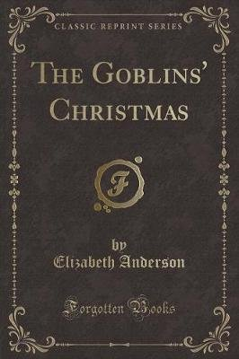 The Goblins' Christmas (Classic Reprint) (Paperback): Elizabeth Anderson