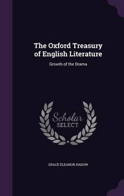 The Oxford Treasury of English Literature - Growth of the Drama (Hardcover): Grace Eleanor Hadow