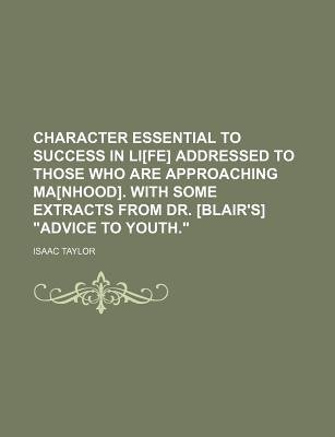 Character Essential to Success in Li[fe] Addressed to Those Who Are Approaching Ma[nhood]. with Some Extracts from Dr....