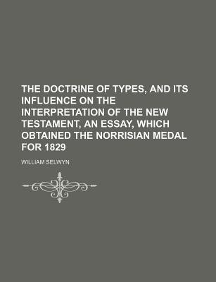 The Doctrine of Types, and Its Influence on the Interpretation of the New Testament, an Essay, Which Obtained the Norrisian...