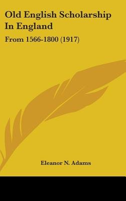 Old English Scholarship in England - From 1566-1800 (1917) (Hardcover): Eleanor N. Adams
