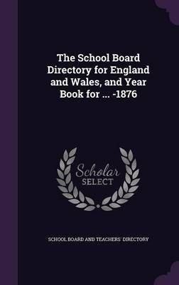 The School Board Directory for England and Wales, and Year Book for ... -1876 (Hardcover): School Board And Teachers'...