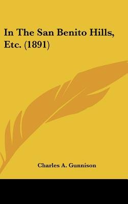 In the San Benito Hills, Etc. (1891) (Hardcover): Charles A. Gunnison