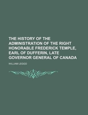 The History of the Administration of the Right Honorable Frederick Temple, Earl of Dufferin, Late Governor General of Canada...