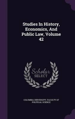 Studies in History, Economics, and Public Law, Volume 42 (Hardcover): Columbia University Faculty of Politica