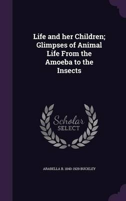 Life and Her Children; Glimpses of Animal Life from the Amoeba to the Insects (Hardcover): Arabella B. 1840-1929 Buckley