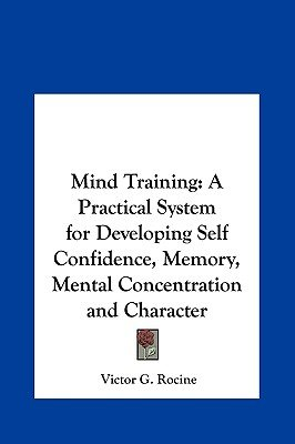 Mind Training - A Practical System for Developing Self Confidence, Memory, Mental Concentration and Character (Hardcover):...