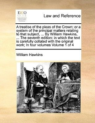 A Treatise of the Pleas of the Crown; Or a System of the Principal Matters Relating to That Subject, ... by William Hawkins,...