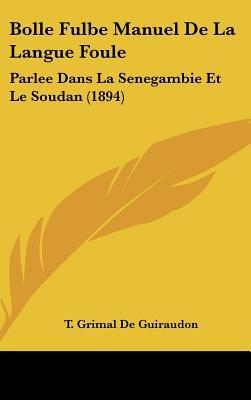 Bolle Fulbe Manuel de La Langue Foule - Parlee Dans La Senegambie Et Le Soudan (1894) (English, French, Hardcover): T. Grimal...