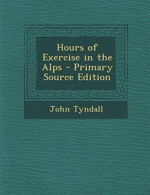 Hours of Exercise in the Alps - Primary Source Edition (Paperback): John Tyndall