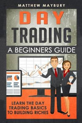 Day Trading - A Beginner's Guide to Day Trading - Learn the Day Trading Basics to Building Riches (Paperback): Matthew...