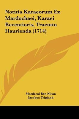 Notitia Karaeorum Ex Mardochaei, Karaei Recentioris, Tractatu Haurienda (1714) (English, Latin, Hardcover): Mordecai Ben Nisan,...