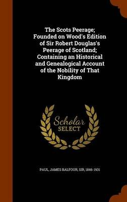 The Scots Peerage; Founded on Wood's Edition of Sir Robert Douglas's Peerage of Scotland; Containing an Historical...