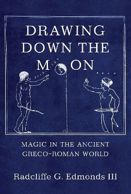 Drawing Down the Moon - Magic in the Ancient Greco-Roman World (Hardcover): III Radcliffe G. G. Edmonds III