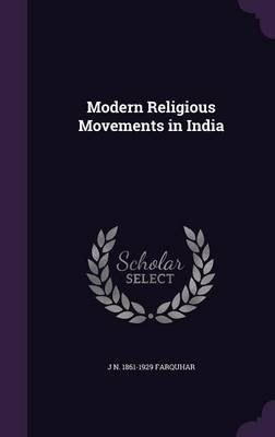 Modern Religious Movements in India (Hardcover): J. N. 1861-1929 Farquhar