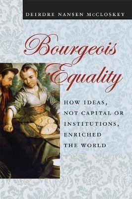 Bourgeois Equality - How Ideas, Not Capital or Institutions, Enriched the World (Paperback): Deirdre N. McCloskey