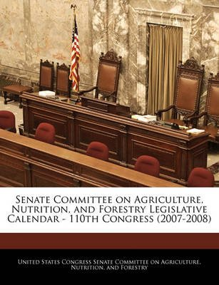 Senate Committee on Agriculture, Nutrition, and Forestry Legislative Calendar - 110th Congress (2007-2008) (Paperback): United...