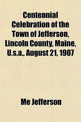 Centennial Celebration of the Town of Jefferson, Lincoln County, Maine, U.S.A., August 21, 1907 (Paperback): Me Jefferson