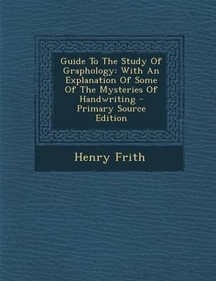 Guide to the Study of Graphology - With an Explanation of Some of the Mysteries of Handwriting (Paperback): Henry Frith