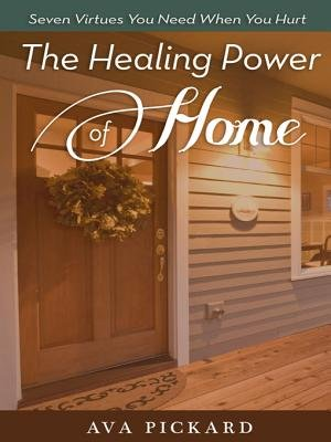 The Healing Power of Home - Seven Virtues You Need When You Hurt (Electronic book text): Ava Pickard