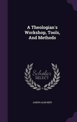 A Theologian's Workshop, Tools, and Methods (Hardcover): Joseph Agar Beet