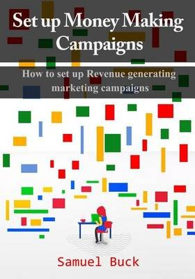 Set Up Money Making Campaigns - How to Set Up Revenue Generating Marketing Campaigns (Paperback): Samuel Buck
